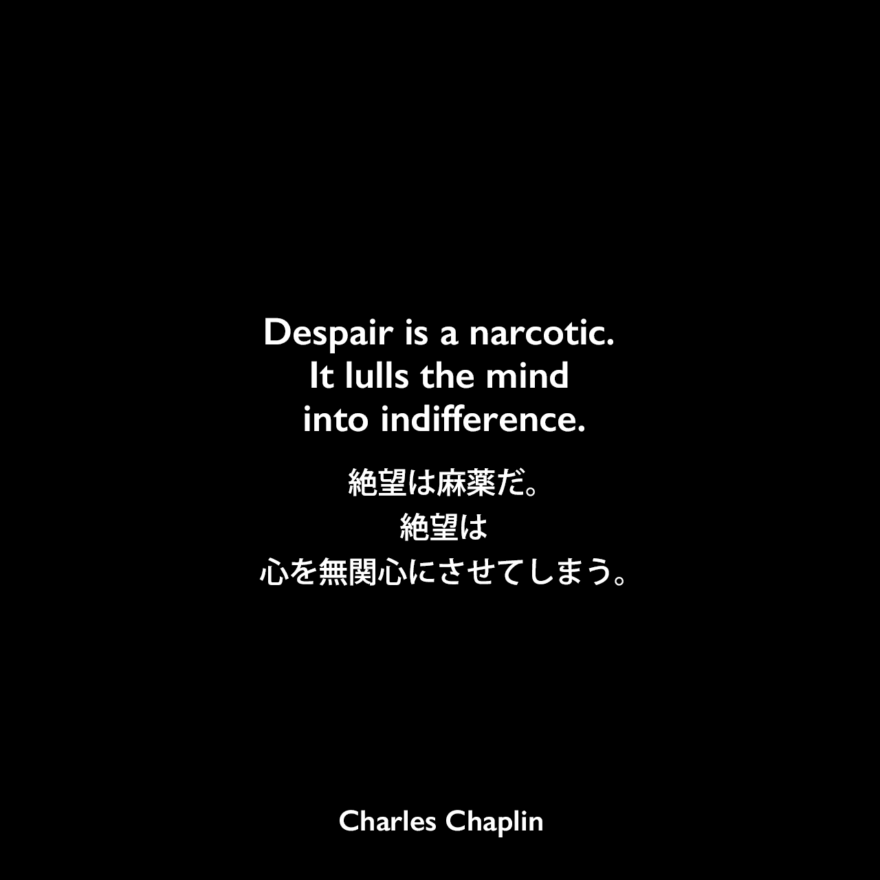 Despair is a narcotic. It lulls the mind into indifference.絶望は麻薬だ。絶望は心を無関心にさせてしまう。Charles Chaplin