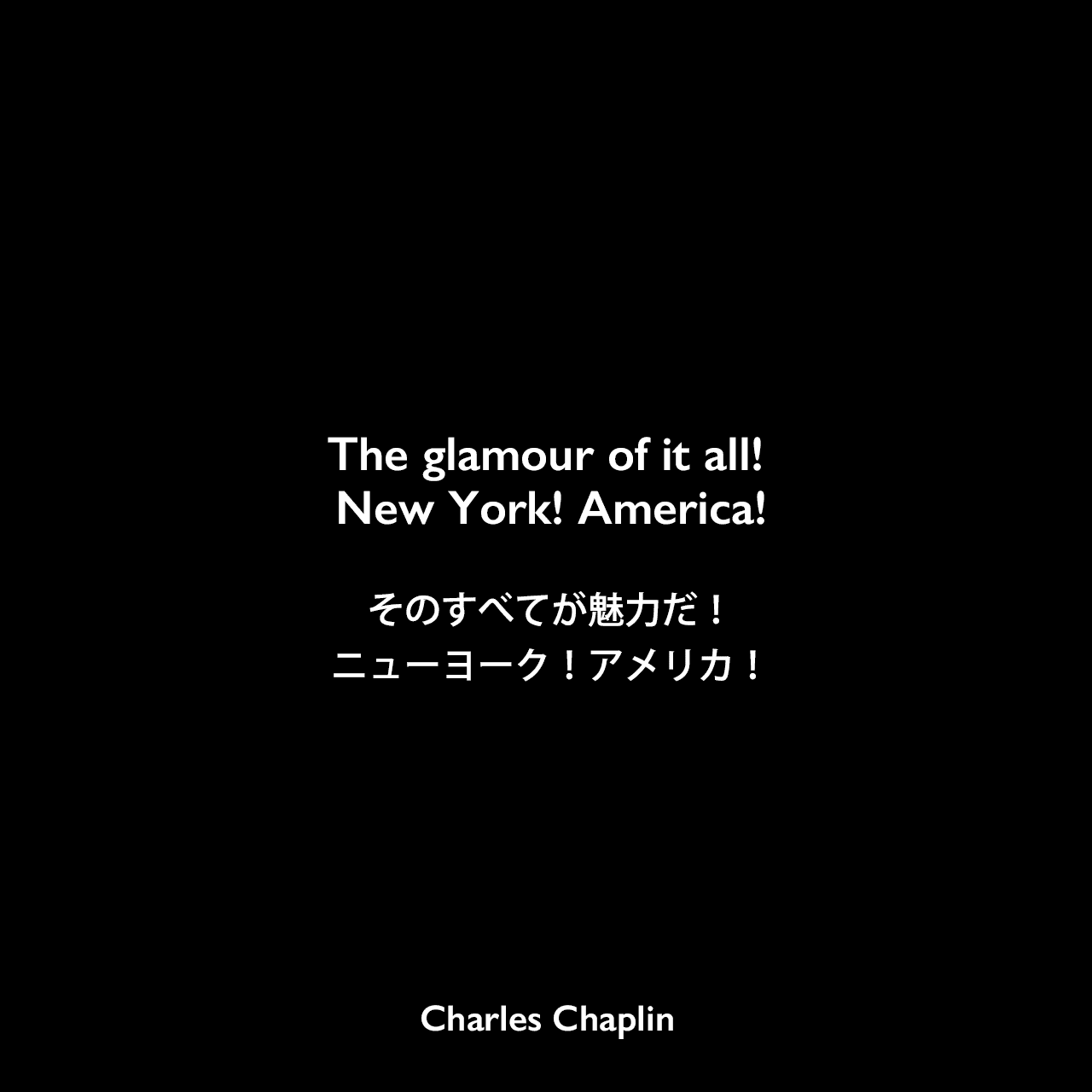 The glamour of it all! New York! America!そのすべてが魅力だ!ニューヨーク!アメリカ!Charles Chaplin