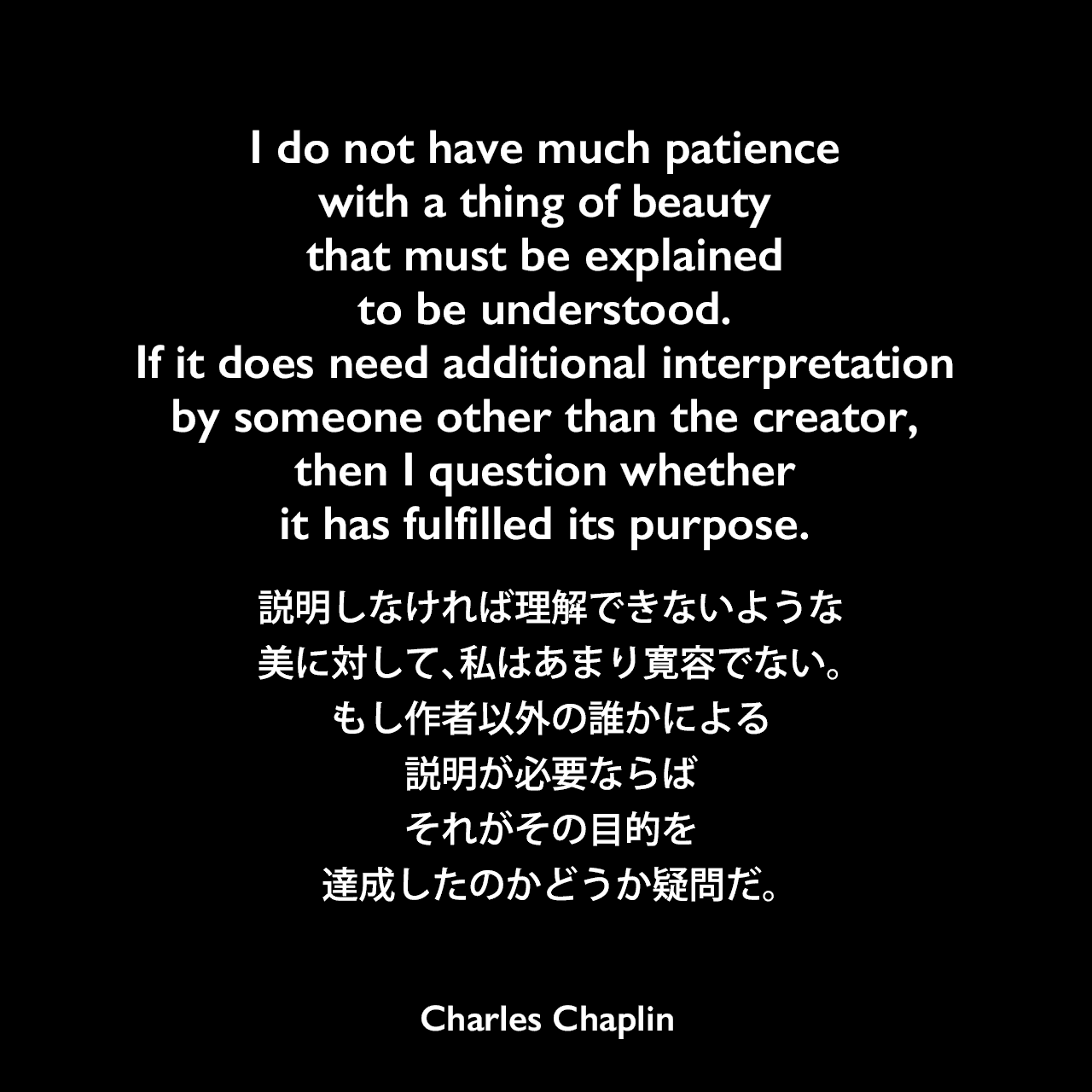 I do not have much patience with a thing of beauty that must be explained to be understood. If it does need additional interpretation by someone other than the creator, then I question whether it has fulfilled its purpose.説明しなければ理解できないような美に対して、私はあまり寛容でない。もし作者以外の誰かによる説明が必要ならば、それがその目的を達成したのかどうか疑問だ。Charles Chaplin