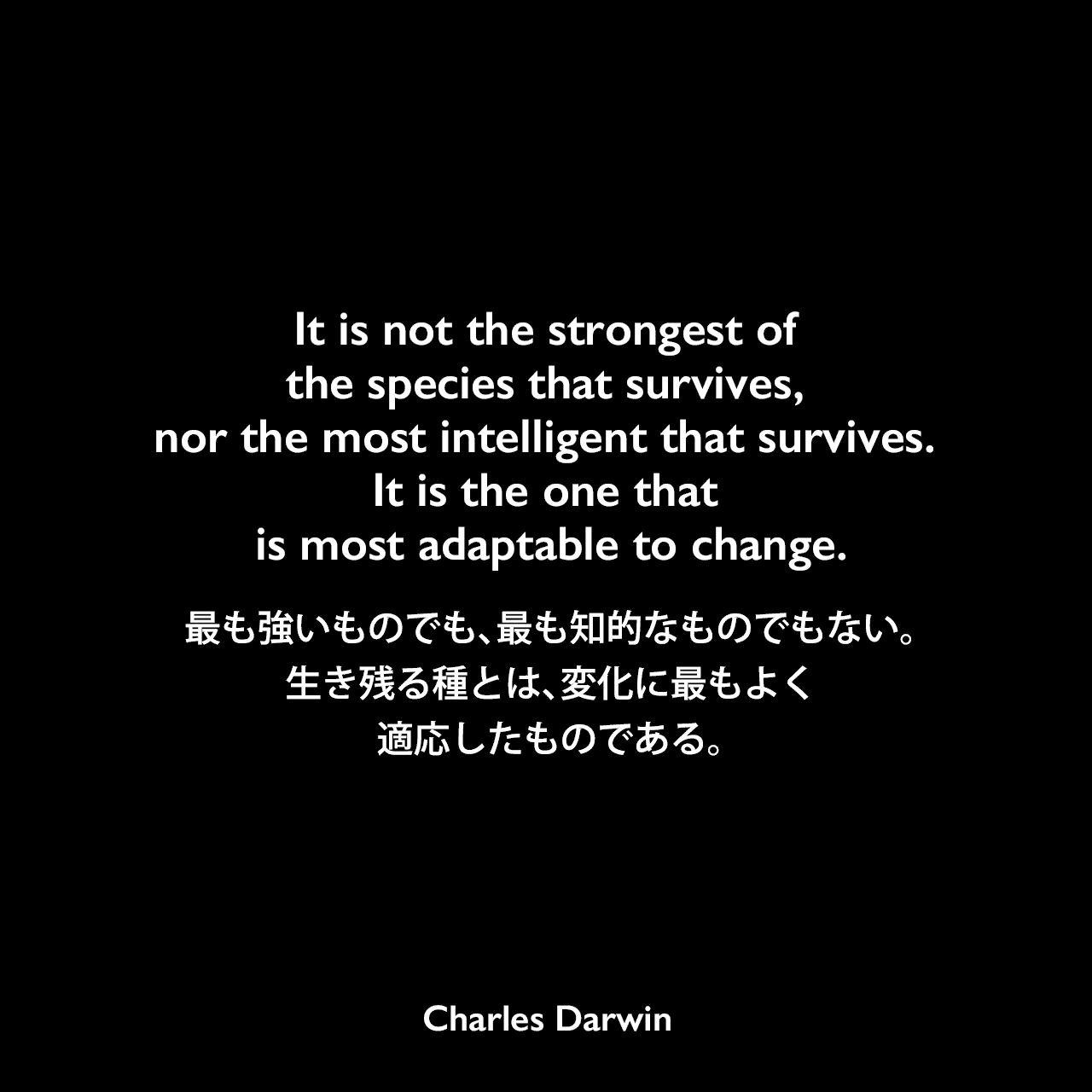 It is not the strongest of the species that survives, nor the most intelligent that survives. It is the one that is most adaptable to change.最も強いものでも、最も知的なものでもない。生き残る種とは、変化に最もよく適応したものである。Charles Darwin