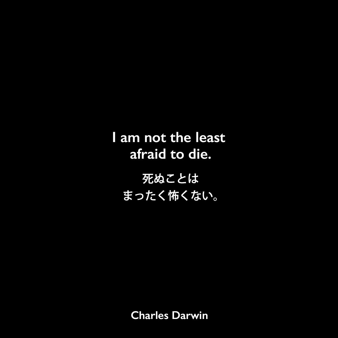 I am not the least afraid to die.死ぬことは、まったく怖くない。Charles Darwin