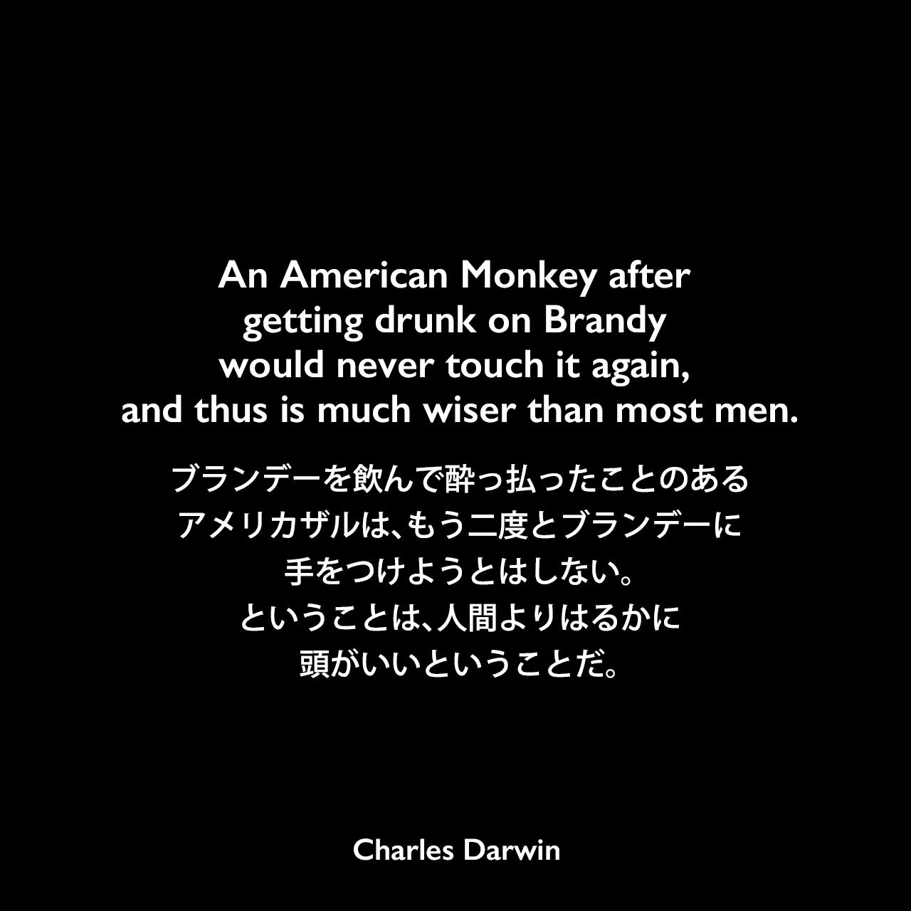 An American Monkey after getting drunk on Brandy would never touch it again, and thus is much wiser than most men.ブランデーを飲んで酔っ払ったことのあるアメリカザルは、もう二度とブランデーに手をつけようとはしない。ということは、人間よりはるかに頭がいいということだ。Charles Darwin