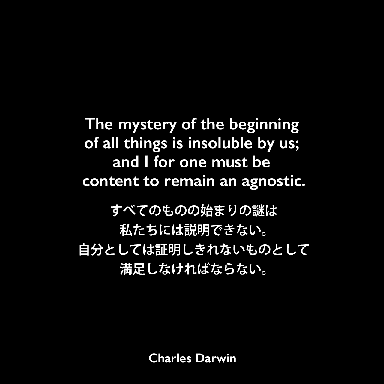 The mystery of the beginning of all things is insoluble by us; and I for one must be content to remain an agnostic.すべてのものの始まりの謎は私たちには説明できない。 自分としては証明しきれないものとして満足しなければならない。- ダーウィンの本「The Life and Letters of Charles Darwin」よりCharles Darwin