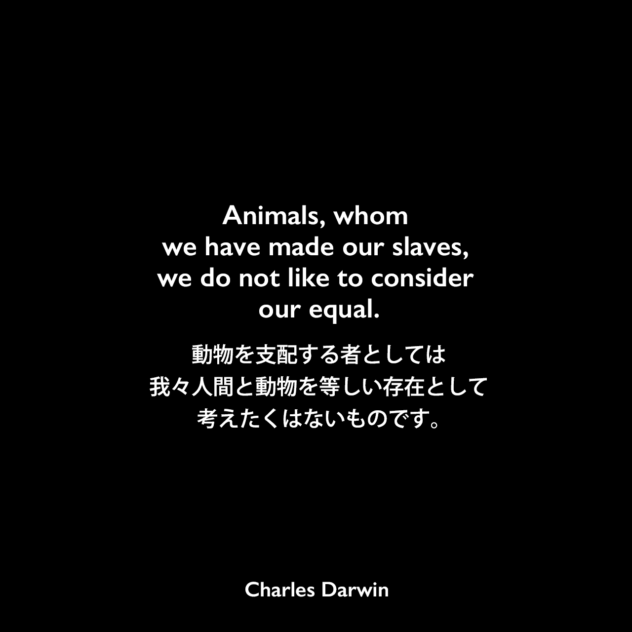 Animals, whom we have made our slaves, we do not like to consider our equal.動物を支配する者としては、我々人間と動物を等しい存在として考えたくはないものです。- ダーウィンのノートよりCharles Darwin