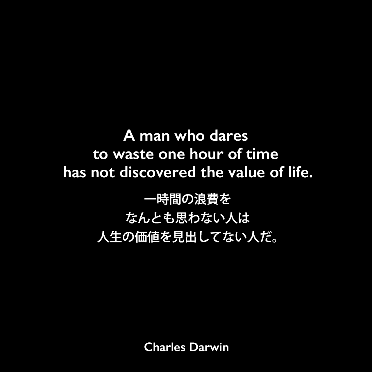 A man who dares to waste one hour of time has not discovered the value of life.一時間の浪費をなんとも思わない人は、人生の価値を見出してない人だ。- 姉に宛てたダーウィンの手紙よりCharles Darwin