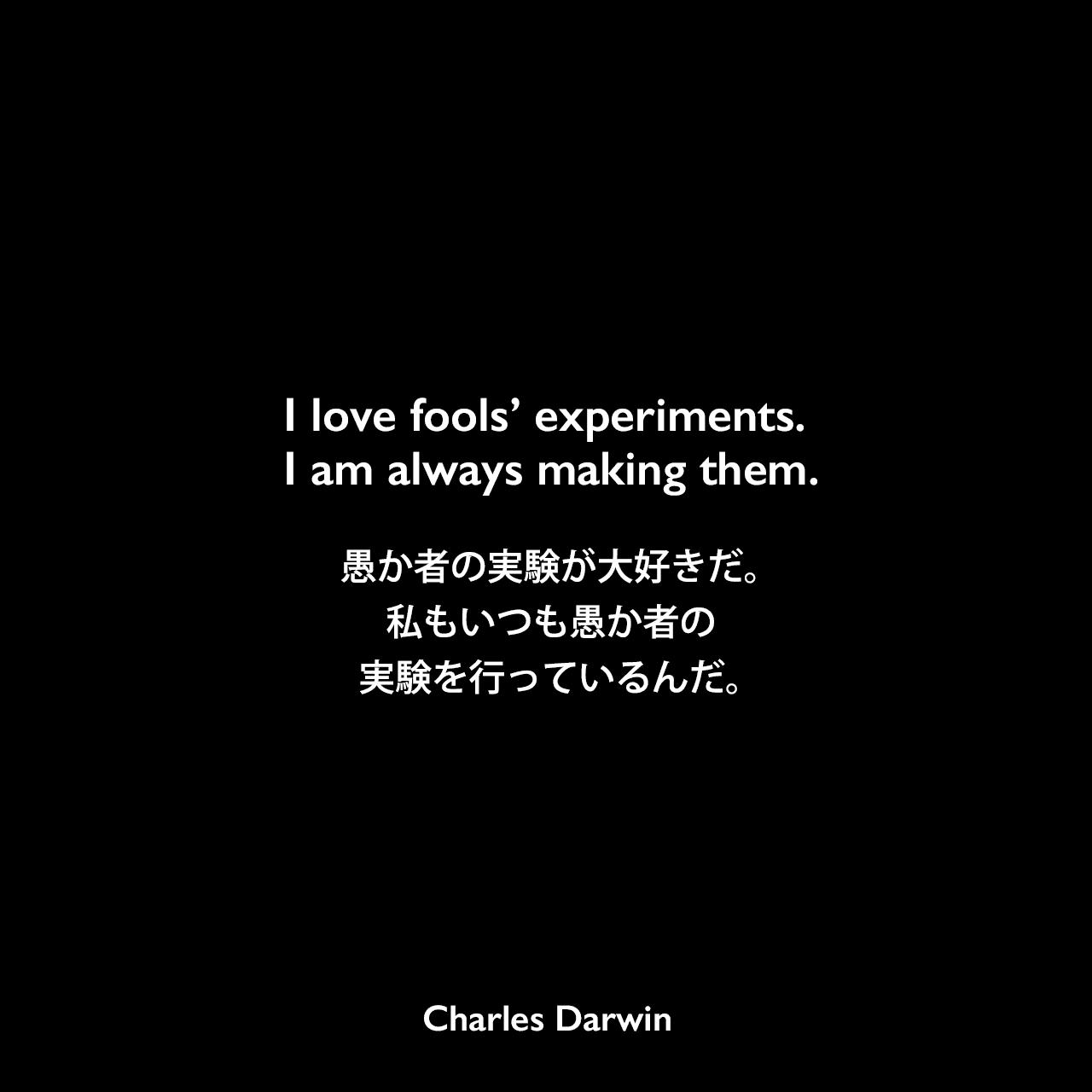 I love fools' experiments. I am always making them.愚か者の実験が大好きだ。私もいつも愚か者の実験を行っているんだ。- レイ・ランケスターのエッセイ「Charles Robert Darwin」よりCharles Darwin