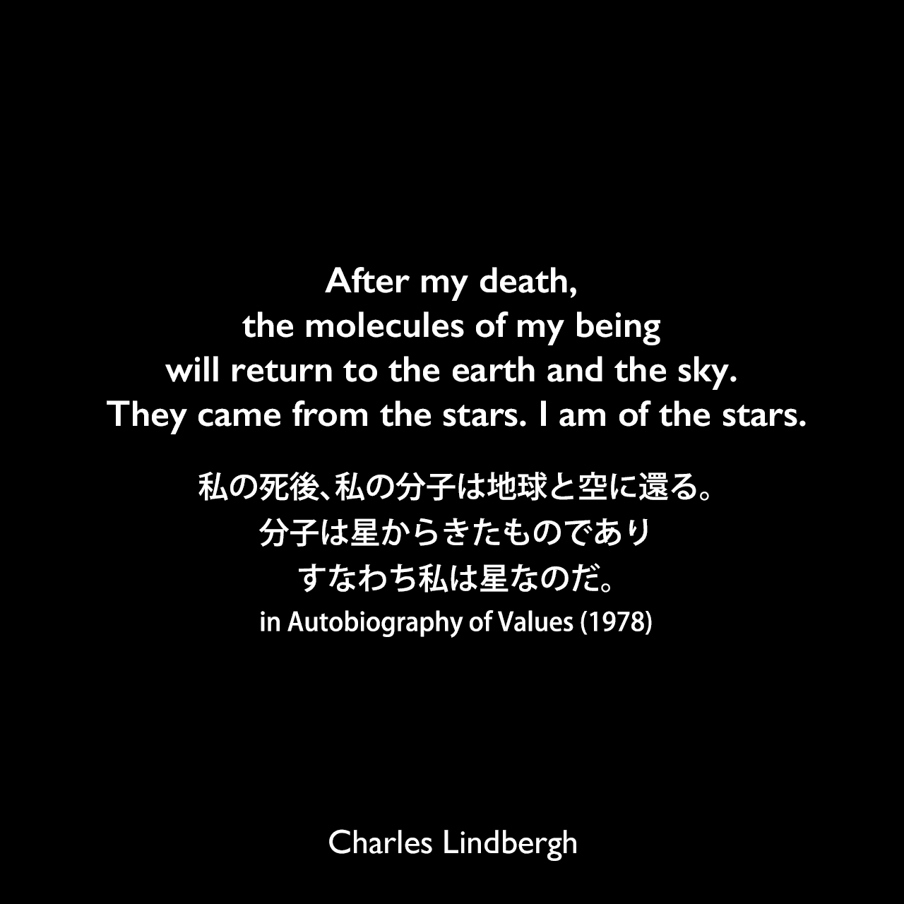 After my death, the molecules of my being will return to the earth and the sky. They came from the stars. I am of the stars.私の死後、私の分子は地球と空に還る。分子は星からきたものであり、すなわち私は星なのだ。(in Autobiography of Values [1978])Charles Lindbergh