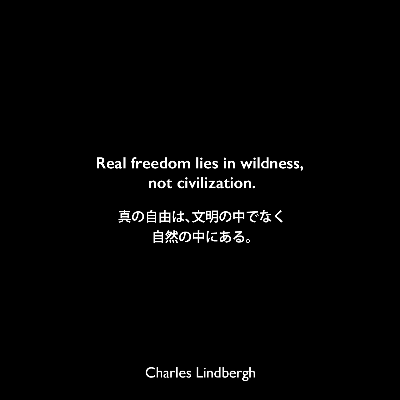 Real freedom lies in wildness, not civilization.真の自由は、文明の中でなく自然の中にある。Charles Lindbergh