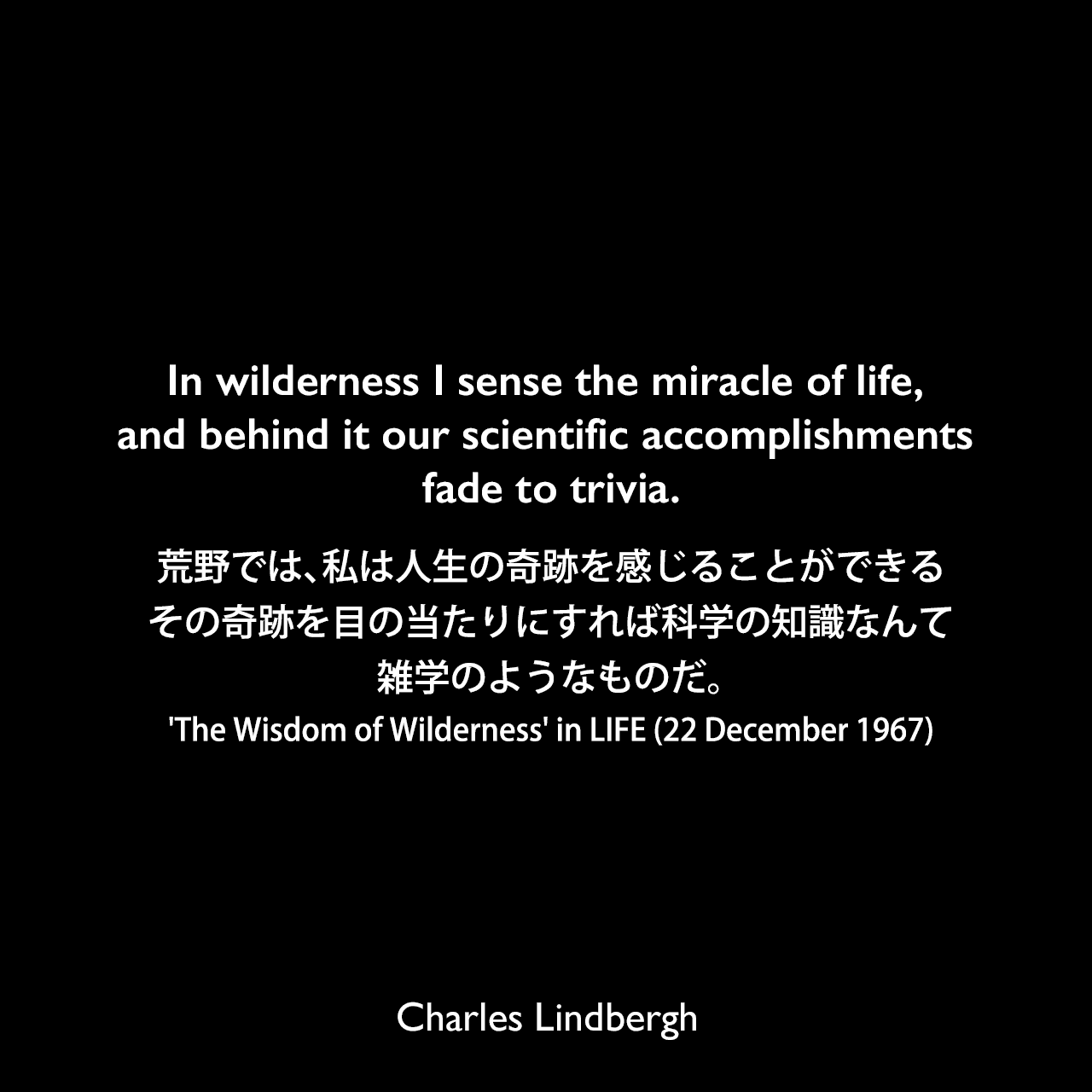 In wilderness I sense the miracle of life, and behind it our scientific accomplishments fade to trivia.荒野では、私は人生の奇跡を感じることができる、その奇跡を目の当たりにすれば科学の知識なんて雑学のようなものだ。(The Wisdom of Wilderness' in LIFE [22 December 1967])Charles Lindbergh