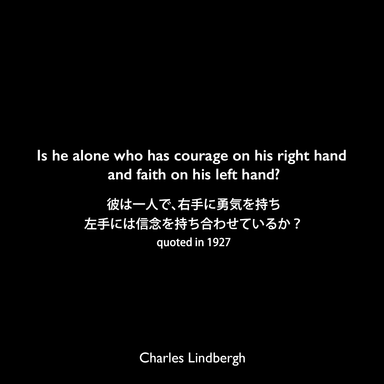 Is he alone who has courage on his right hand and faith on his left hand?彼は一人で、右手に勇気を持ち、左手には信念を持ち合わせているか?(quoted in 1927)Charles Lindbergh