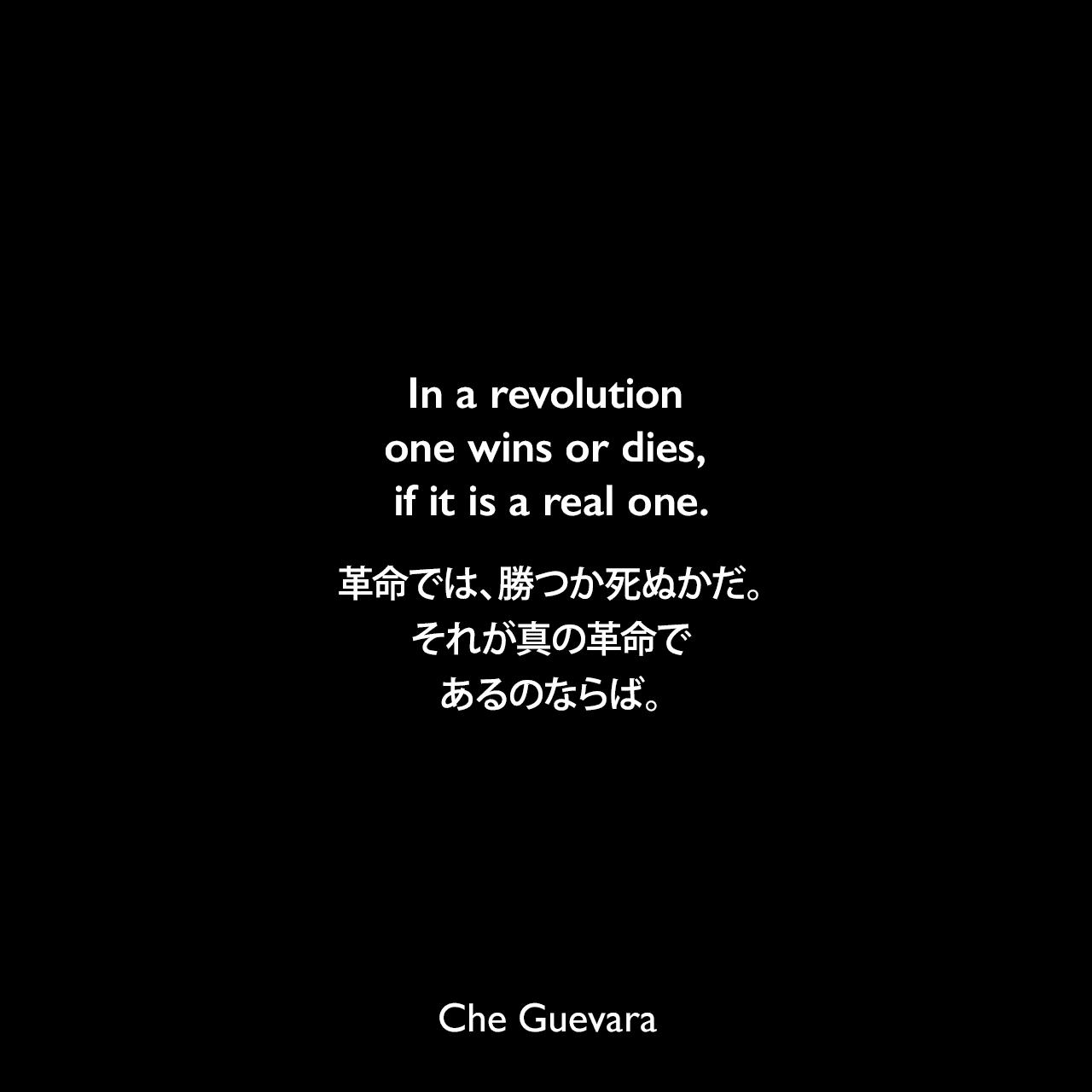 In a revolution one wins or dies, if it is a real one.革命では、勝つか死ぬかだ。それが真の革命であるのならば。- 1965年4月1日「チェからフィデル・カストロへの別れの手紙」よりChe Guevara