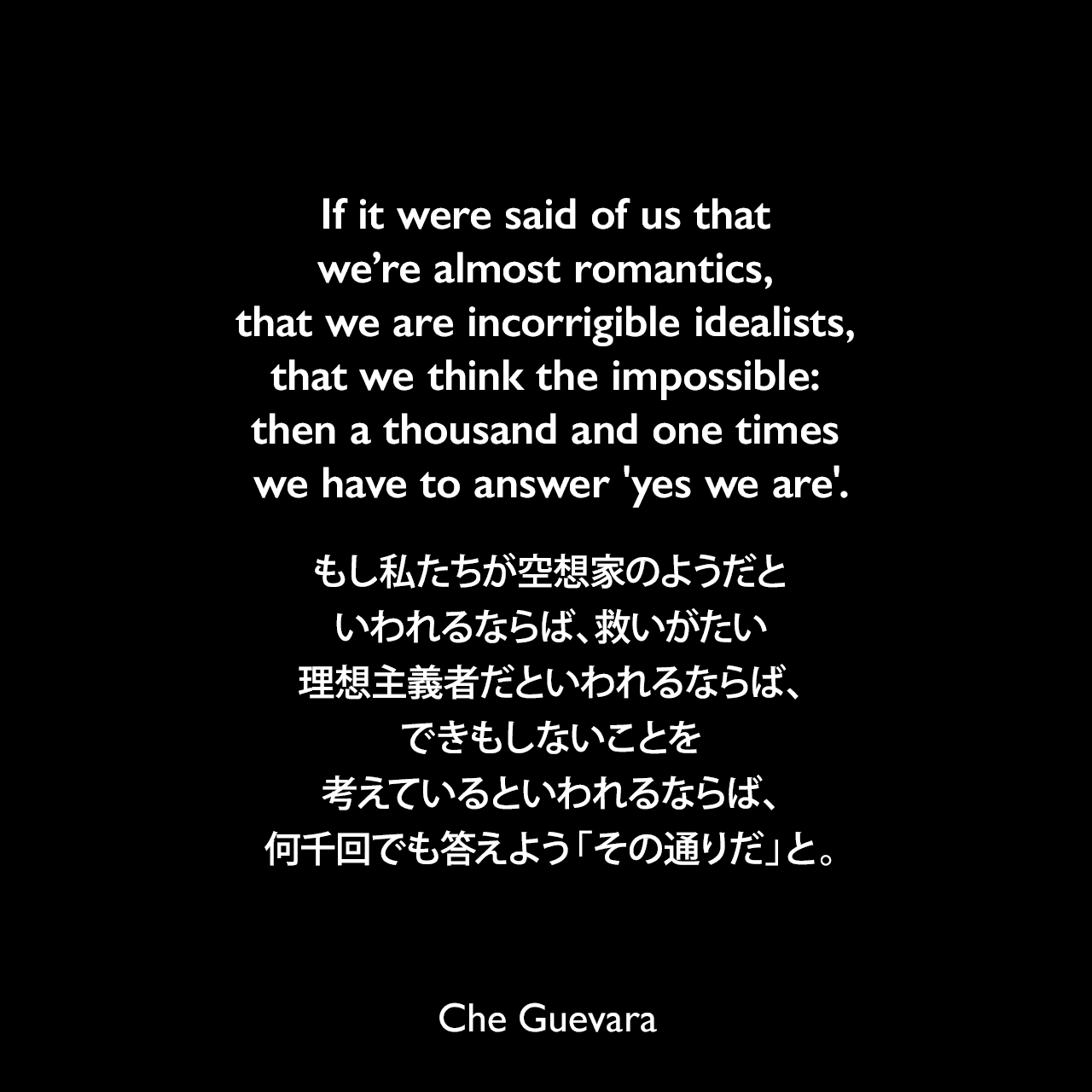 If it were said of us that we're almost romantics, that we are incorrigible idealists, that we think the impossible: then a thousand and one times we have to answer 'yes we are'.もし私たちが空想家のようだといわれるならば、救いがたい理想主義者だといわれるならば、できもしないことを考えているといわれるならば、何千回でも答えよう「その通りだ」と。Che Guevara