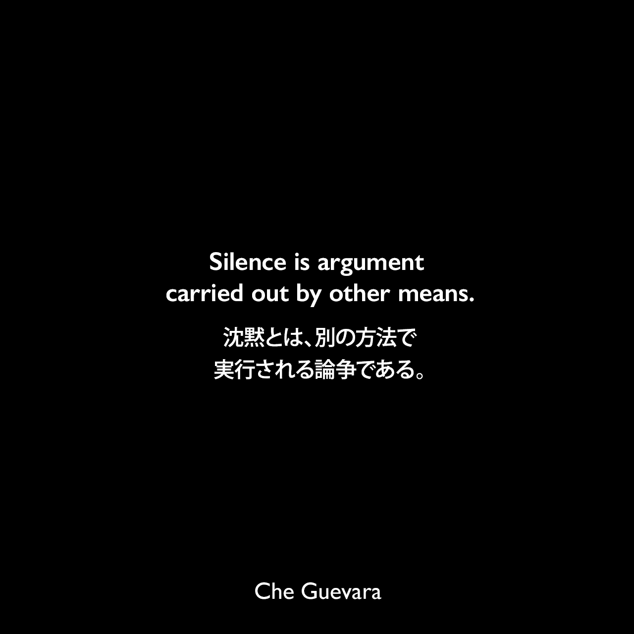 Silence is argument carried out by other means.沈黙とは、別の方法で実行される論争である。- アール・アーネスト・グイルによる本「Secrets to a Richer Life: Illuminating Wisdom from the Human Family on the 12 Ultimate Questions」よりChe Guevara