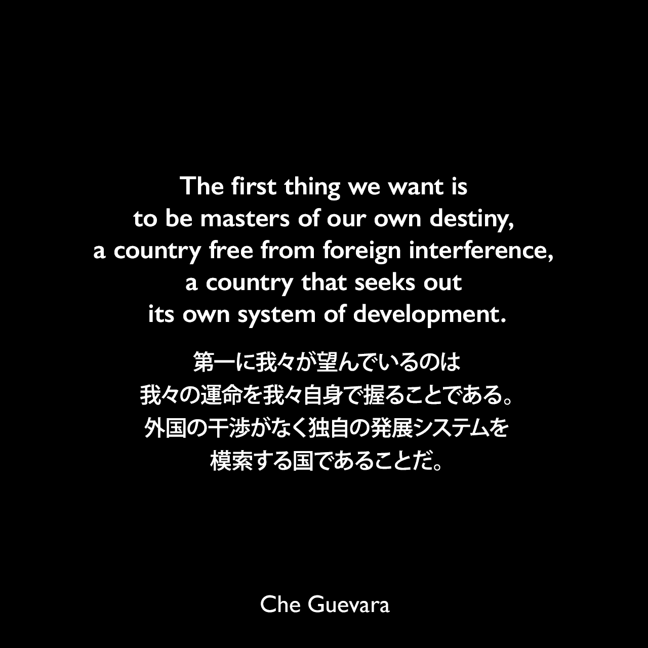 The first thing we want is to be masters of our own destiny, a country free from foreign interference, a country that seeks out its own system of development.第一に我々が望んでいるのは、我々の運命を我々自身で握ることである。外国の干渉がなく独自の発展システムを模索する国であることだ。- John Gerassiによる本「Venceremos! The Speeches and Writings of Ernesto Che Guevara」よりChe Guevara