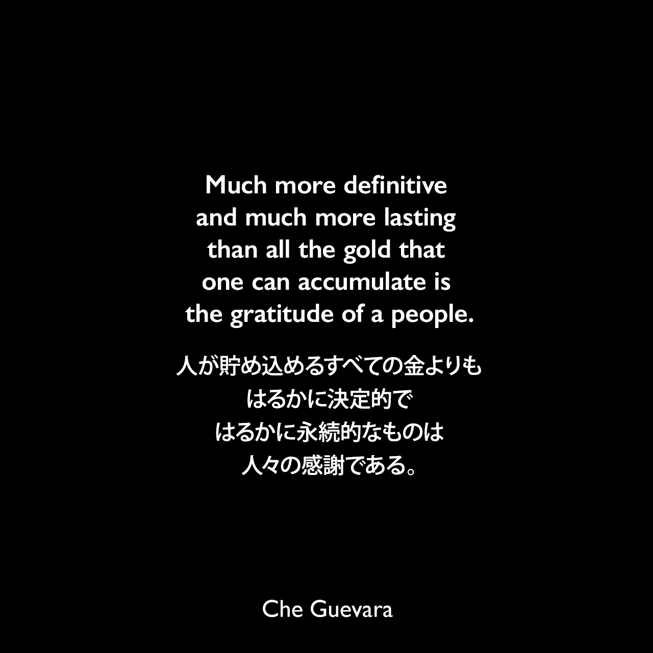 Much more definitive and much more lasting than all the gold that one can accumulate is the gratitude of a people.人が貯め込めるすべての金よりもはるかに決定的ではるかに永続的なものは人々の感謝である。- 1960年8月16日キューバの民兵に送られたゲバラのスピーチ「On Revolutionary Medicine」よりChe Guevara