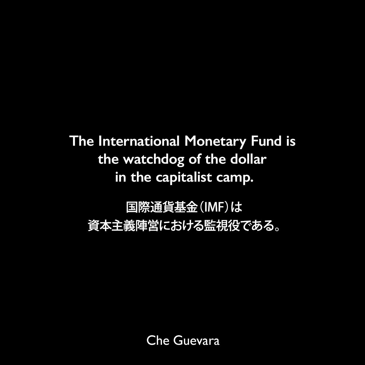 The International Monetary Fund is the watchdog of the dollar in the capitalist camp.国際通貨基金(IMF)は、資本主義陣営における監視役である。- 1964年3月25日ジュネーブでの国連会議で発表されたスピーチChe Guevara