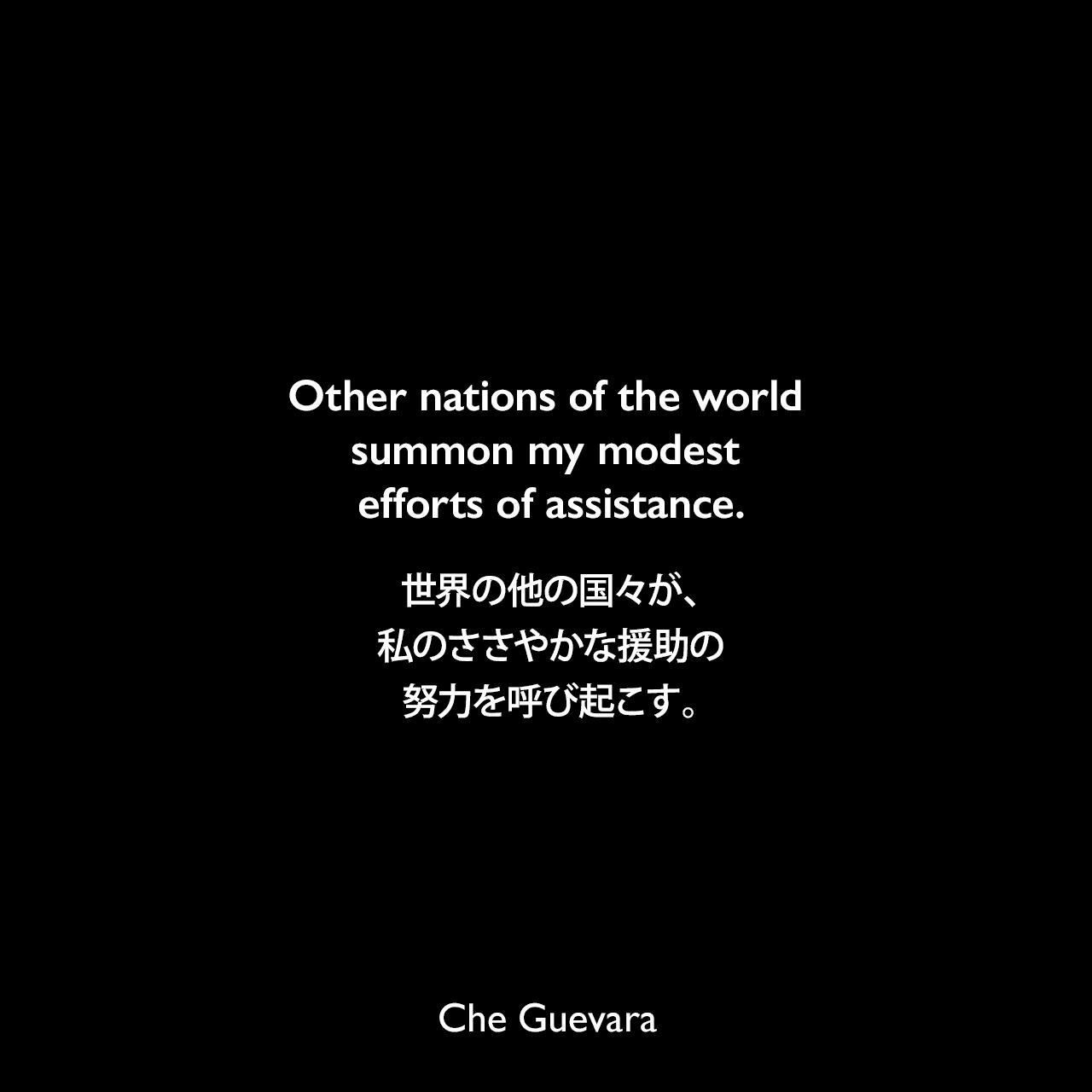 Other nations of the world summon my modest efforts of assistance.世界の他の国々が、私のささやかな援助の努力を呼び起こす。- 1965年4月1日「チェからフィデル・カストロへの別れの手紙」よりChe Guevara