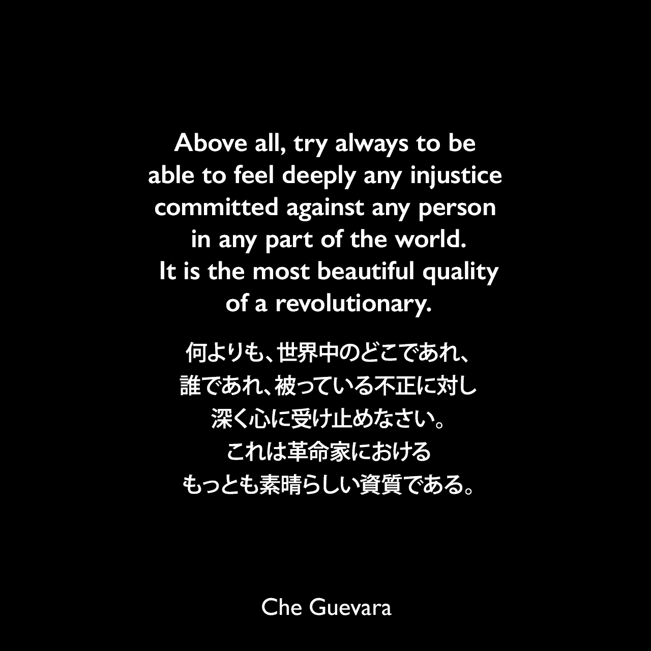 Above all, try always to be able to feel deeply any injustice committed against any person in any part of the world. It is the most beautiful quality of a revolutionary.何よりも、世界中のどこであれ、誰であれ、被っている不正に対し深く心に受け止めなさい。これは革命家におけるもっとも素晴らしい資質である。- 1965年にチェ・ゲバラが彼の子供達に宛てた手紙「パパからの最後の手紙」よりChe Guevara