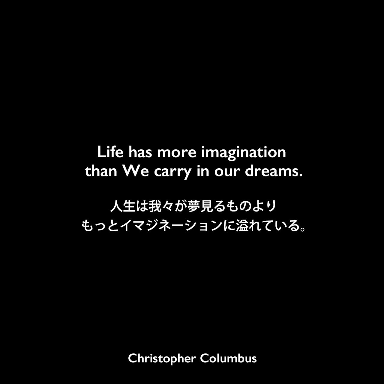 Life has more imagination than We carry in our dreams.人生は我々が夢見るものよりもっとイマジネーションに溢れている。Christopher Columbus