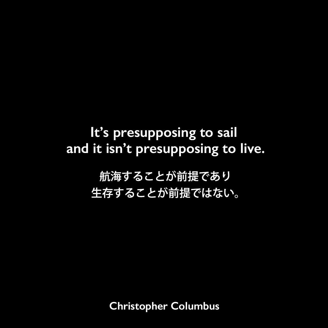 It's presupposing to sail and it isn't presupposing to live.航海することが前提であり、生存することが前提ではない。Christopher Columbus