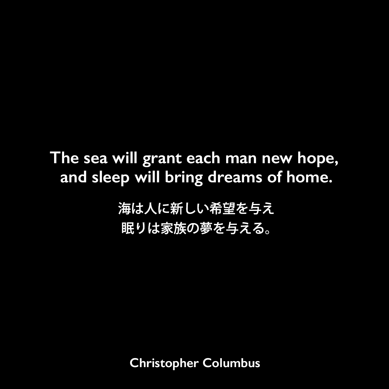 The sea will grant each man new hope, and sleep will bring dreams of home.海は人に新しい希望を与え、眠りは家族の夢を与える。Christopher Columbus