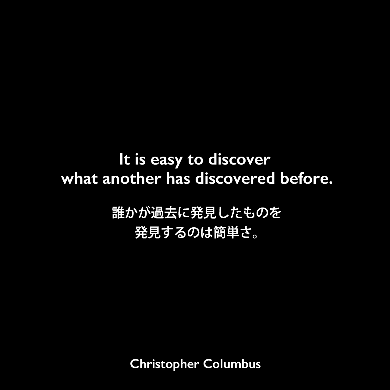 It is easy to discover what another has discovered before.誰かが過去に発見したものを発見するのは簡単さ。Christopher Columbus