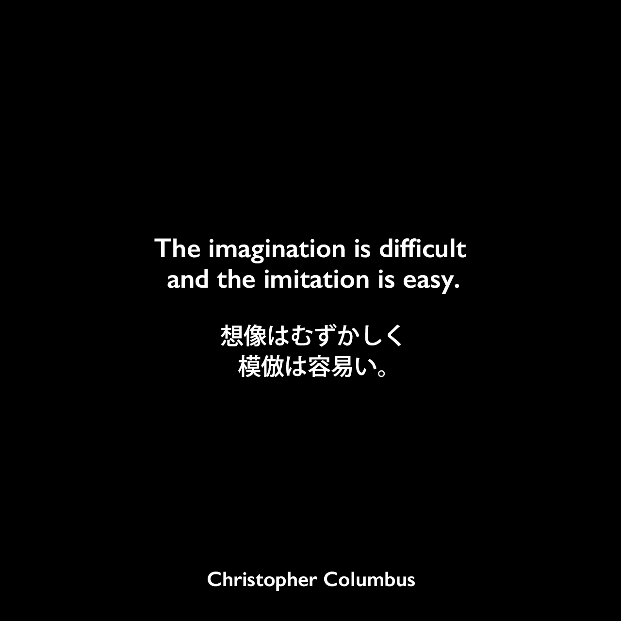 The imagination is difficult and the imitation is easy.想像はむずかしく、模倣は容易い。Christopher Columbus