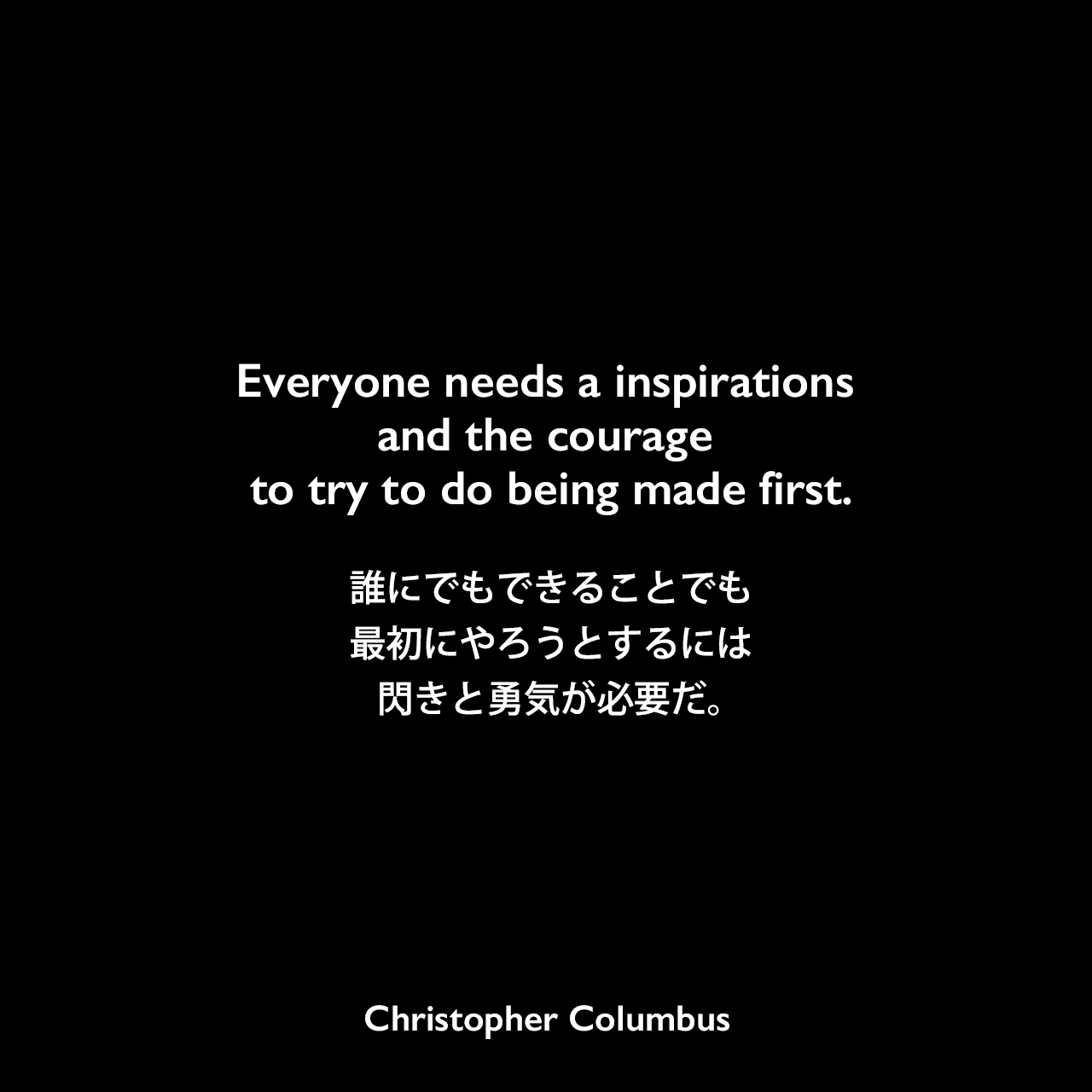 Everyone needs a inspirations and the courage to try to do being made first.誰にでもできることでも、最初にやろうとするには閃きと勇気が必要だ。Christopher Columbus