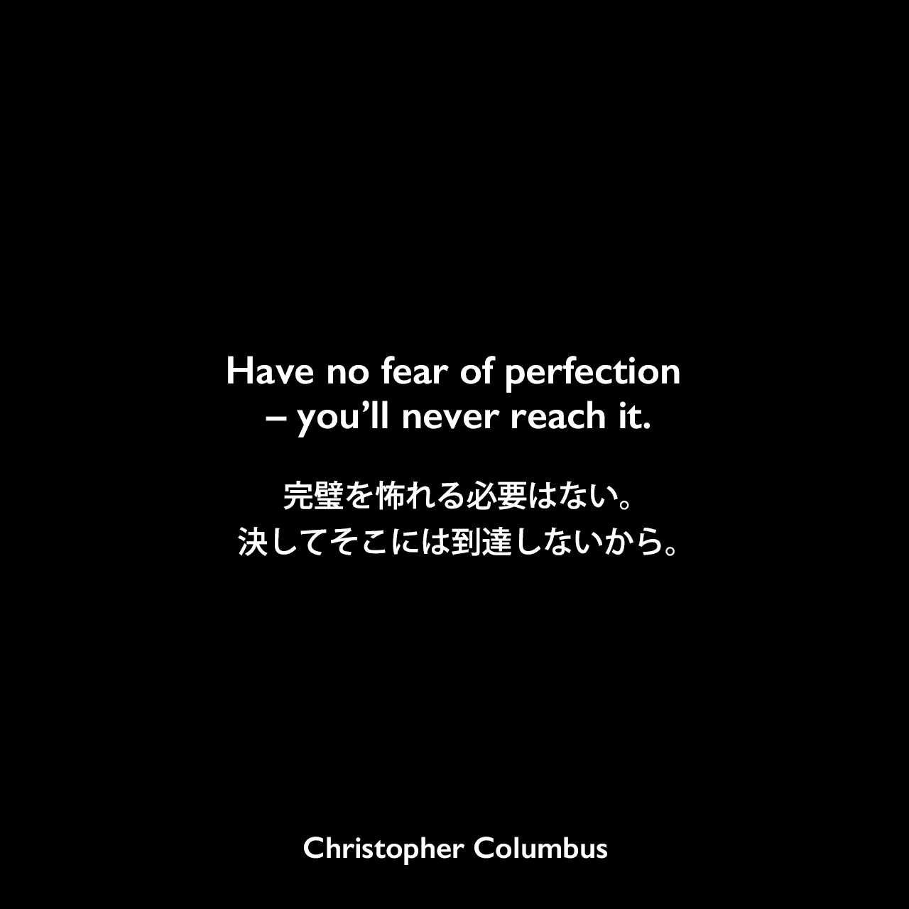 Have no fear of perfection – you'll never reach it.完璧を怖れる必要はない。決してそこには到達しないから。Christopher Columbus