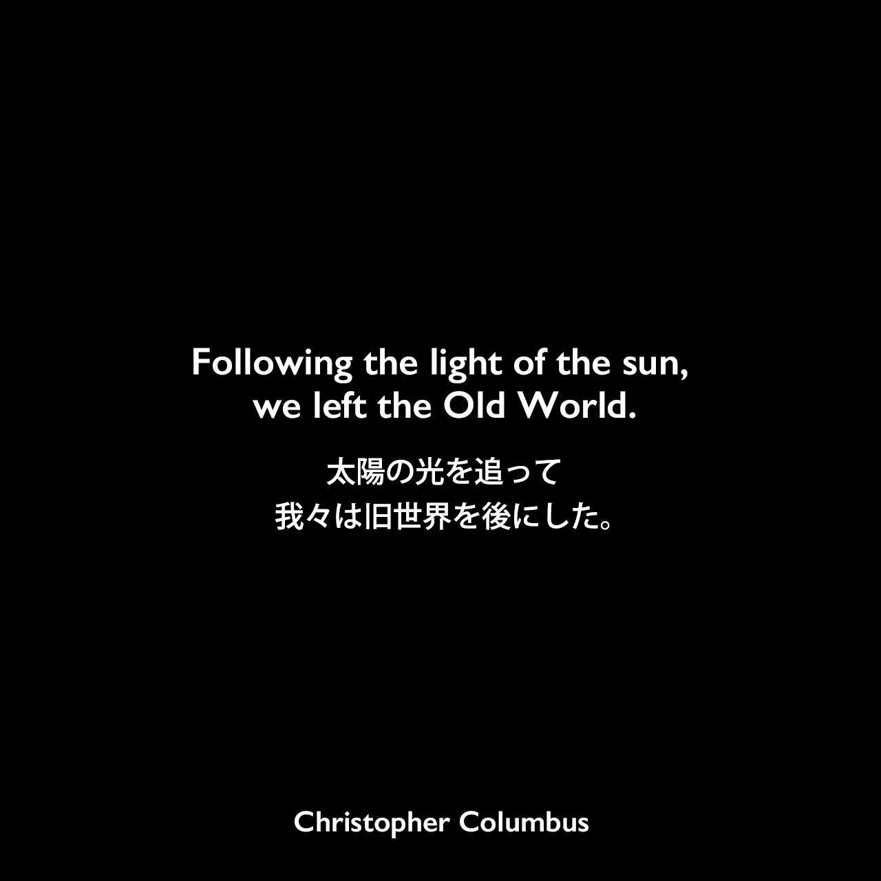 Following the light of the sun, we left the Old World.太陽の光を追って我々は旧世界を後にした。Christopher Columbus