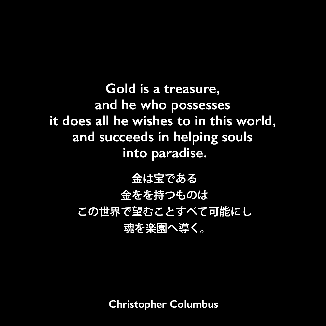 Gold is a treasure, and he who possesses it does all he wishes to in this world, and succeeds in helping souls into paradise.金は宝である、金をを持つものはこの世界で望むことすべて可能にし、魂を楽園へ導く。Christopher Columbus