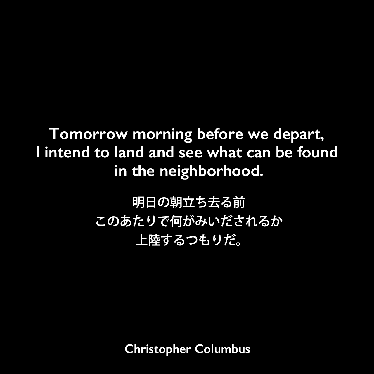Tomorrow morning before we depart, I intend to land and see what can be found in the neighborhood.明日の朝立ち去る前、このあたりで何がみいだされるか上陸するつもりだ。Christopher Columbus
