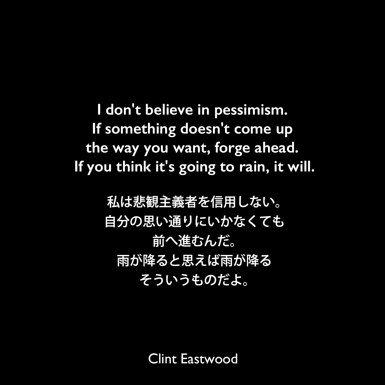 I don't believe in pessimism. If something doesn't come up the way you want, forge ahead. If you think it's going to rain, it will.私は悲観主義者を信用しない。自分の思い通りにいかなくても前へ進むんだ。雨が降ると思えば雨が降る、そういうものだよ。Clint Eastwood