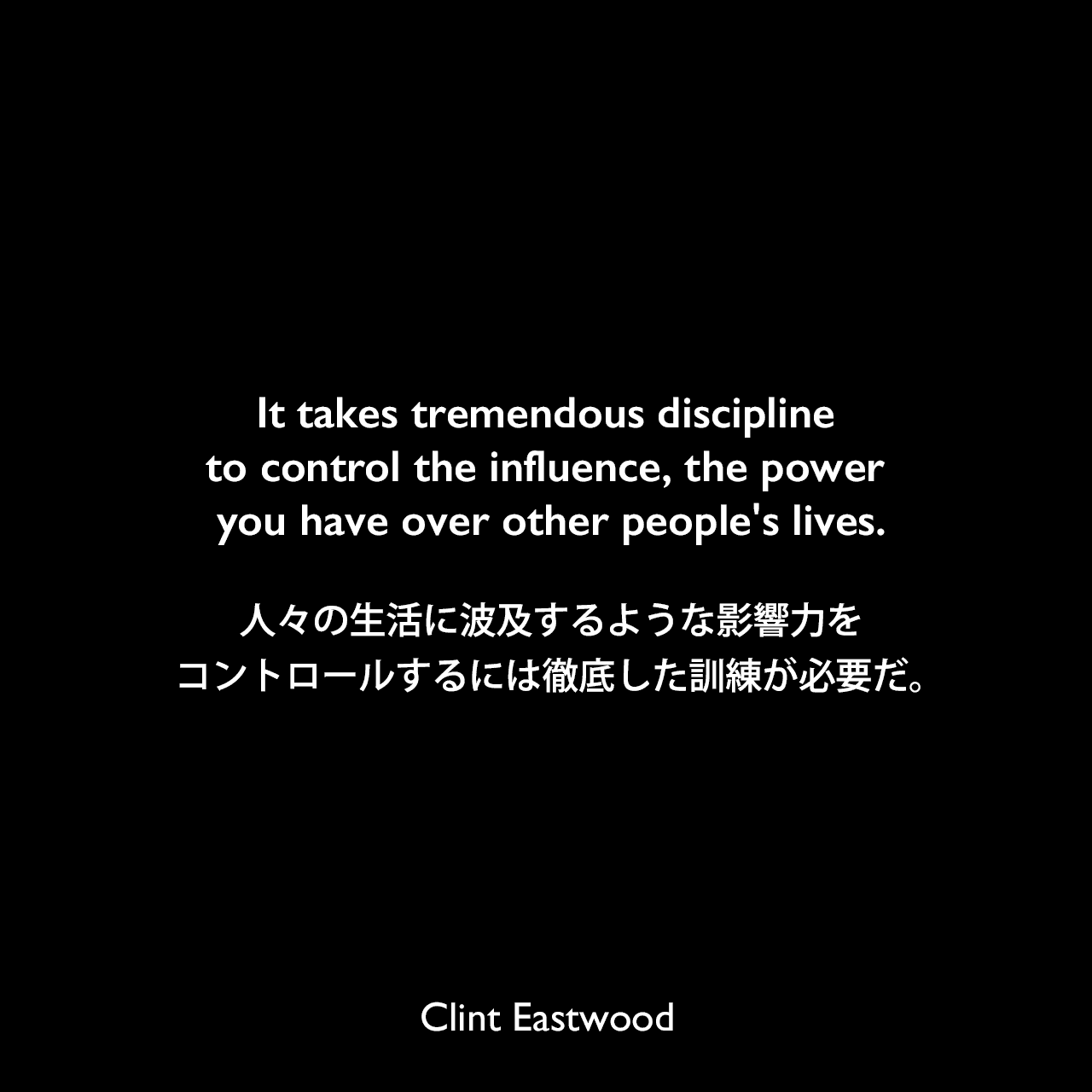 It takes tremendous discipline to control the influence, the power you have over other people's lives.人々の生活に波及するような影響力をコントロールするには徹底した訓練が必要だ。Clint Eastwood