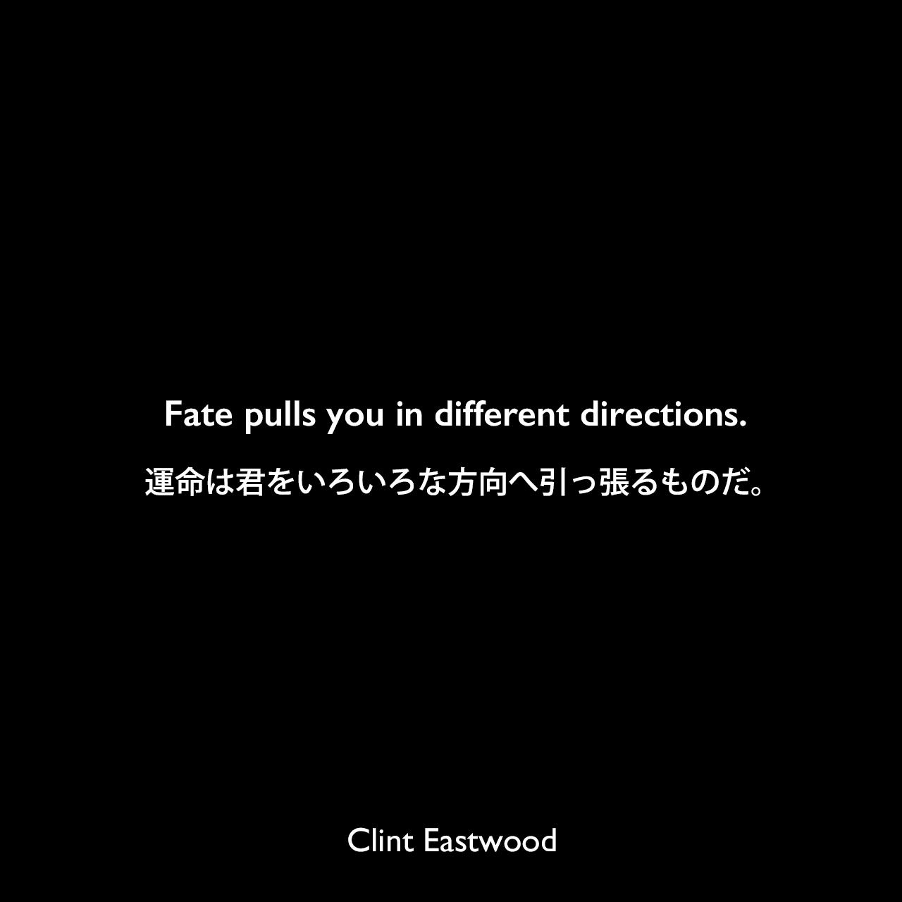 Fate pulls you in different directions.運命は君をいろいろな方向へ引っ張るものだ。Clint Eastwood