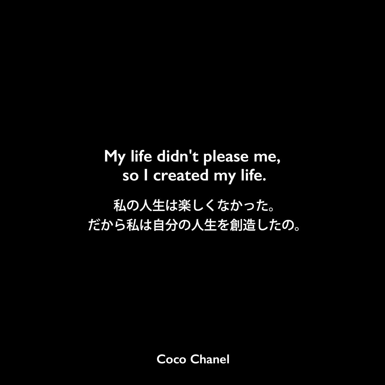My life didn't please me, so I created my life.私の人生は楽しくなかった。だから私は自分の人生を創造したの。Coco Chanel