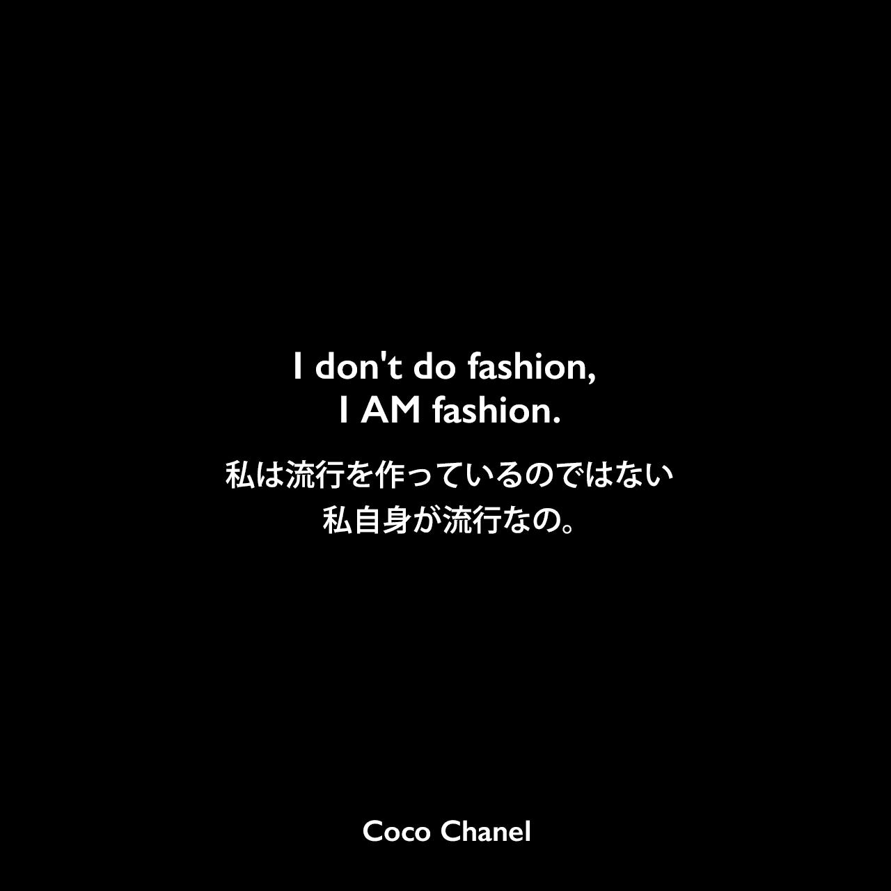 I don't do fashion, I AM fashion.私は流行を作っているのではない、私自身が流行なの。Coco Chanel