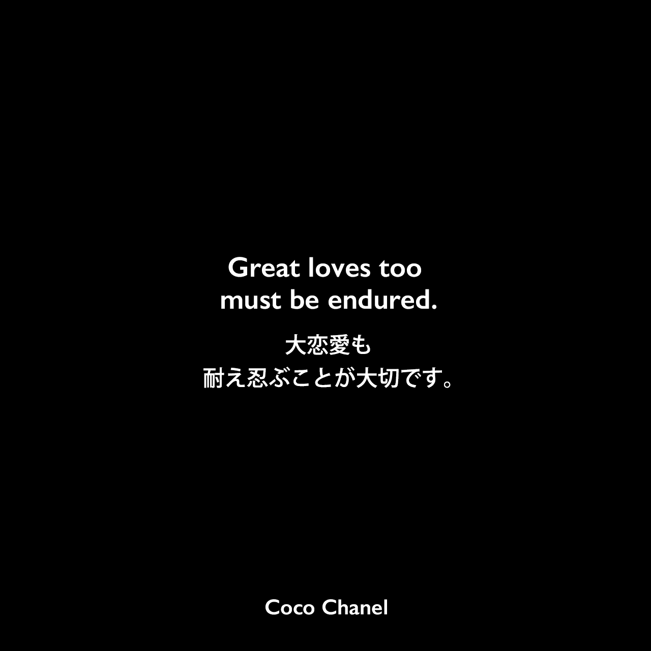Great loves too must be endured.大恋愛も、耐え忍ぶことが大切です。Coco Chanel