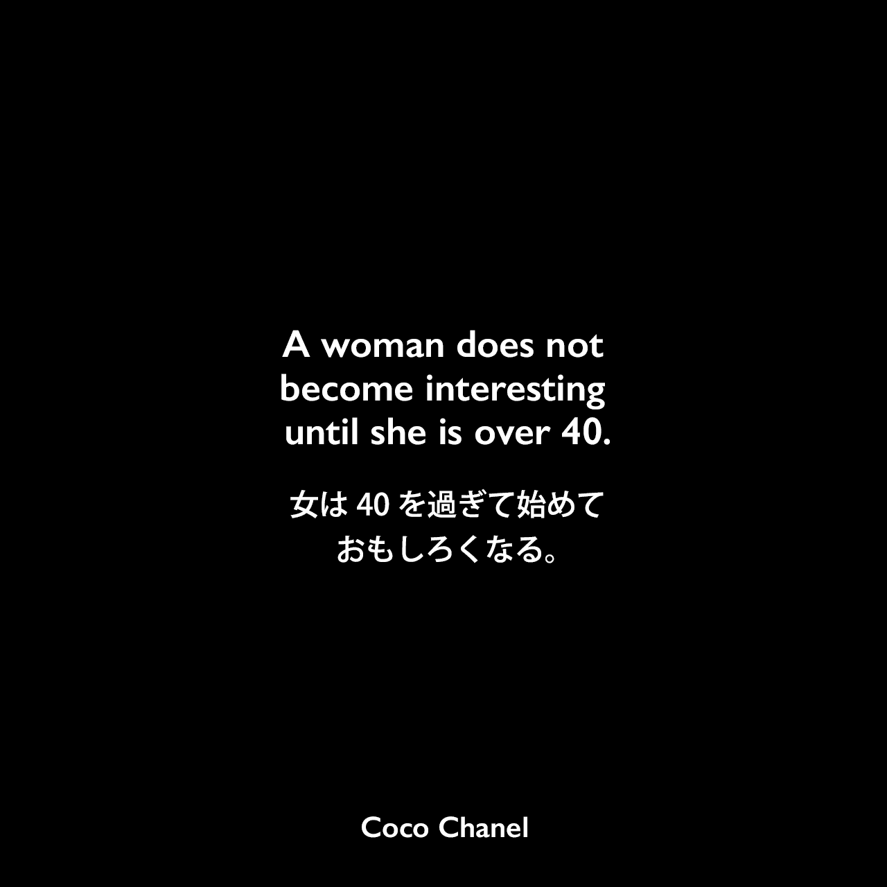A woman does not become interesting until she is over 40.女は40を過ぎて始めておもしろくなる。Coco Chanel