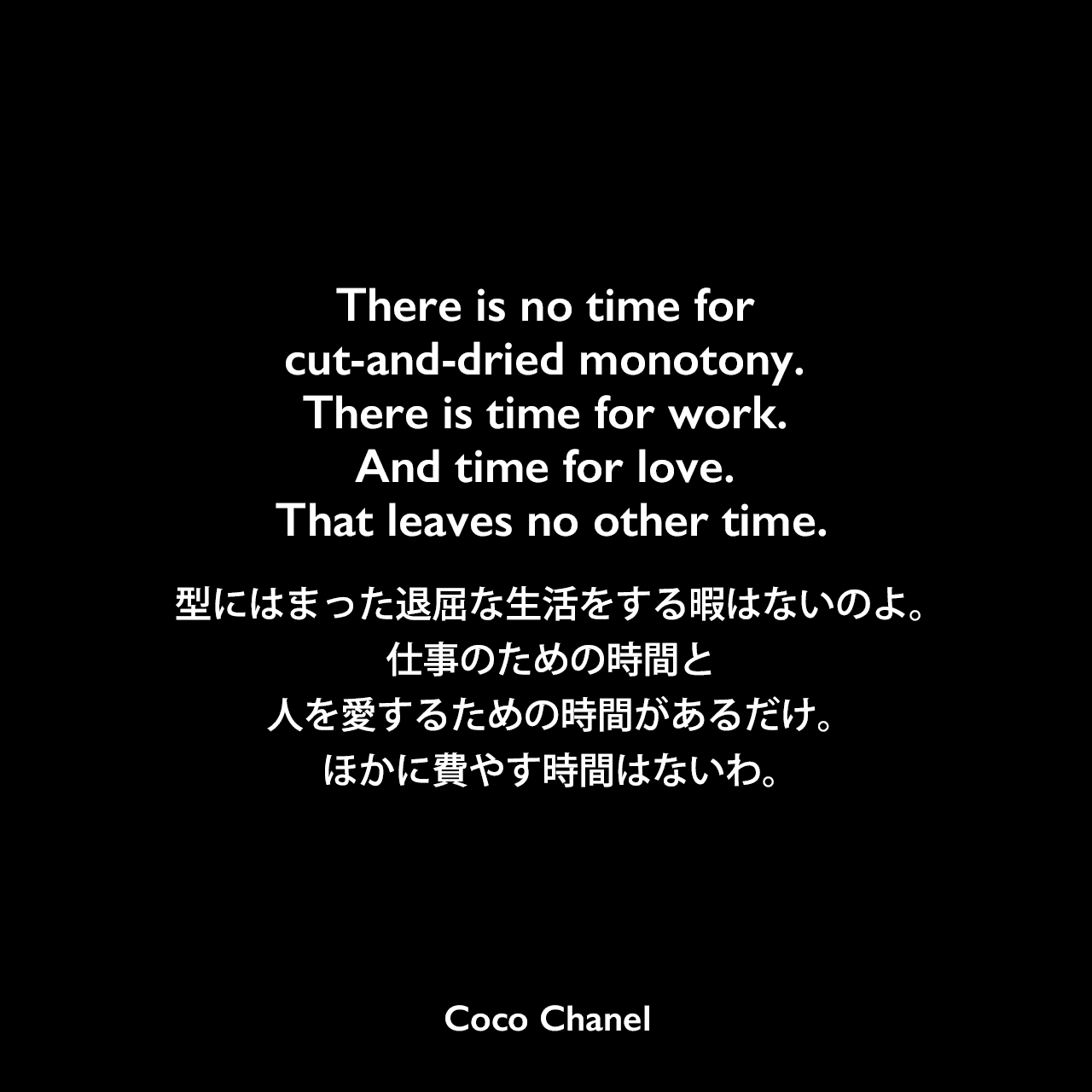 There is no time for cut-and-dried monotony. There is time for work. And time for love. That leaves no other time.型にはまった退屈な生活をする暇はないのよ。仕事のための時間と、人を愛するための時間があるだけ。ほかに費やす時間はないわ。Coco Chanel