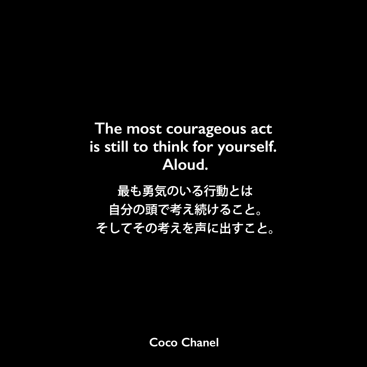 The most courageous act is still to think for yourself. Aloud.最も勇気のいる行動とは、自分の頭で考え続けること。そしてその考えを声に出すこと。- Armand Eisenの本「Believing in Ourselves」よりCoco Chanel