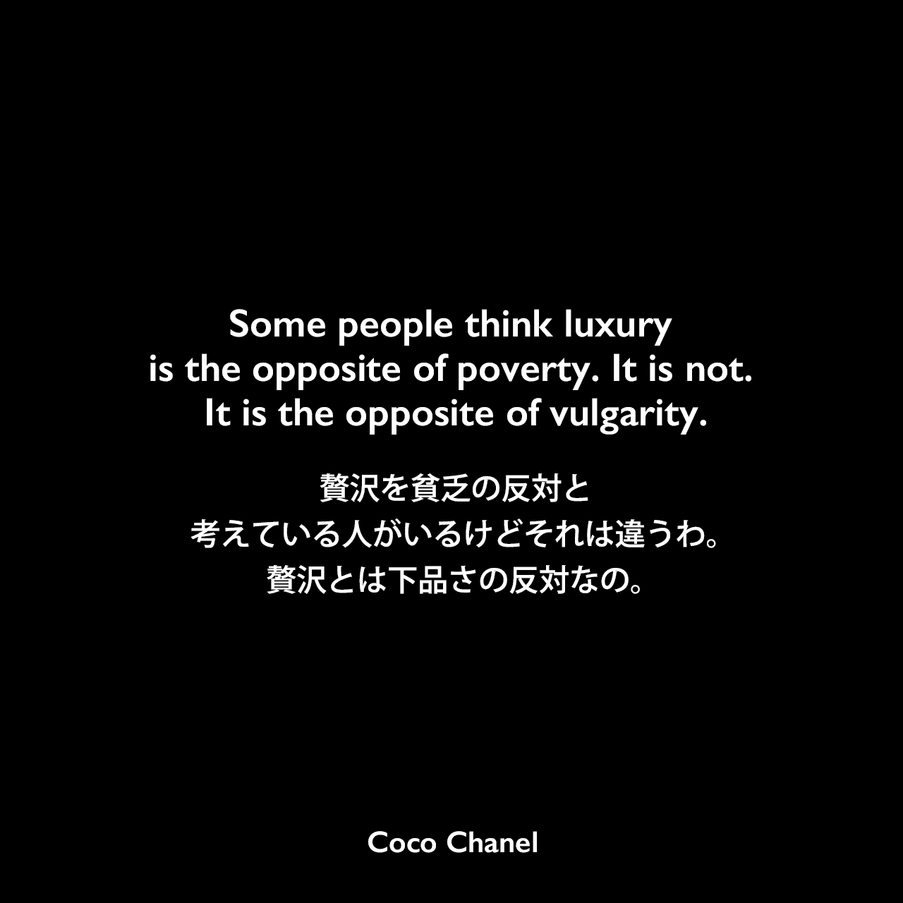 Some people think luxury is the opposite of poverty. It is not. It is the opposite of vulgarity.贅沢を貧乏の反対と考えている人がいるけど、それは違うわ。贅沢とは下品さの反対なの。Coco Chanel