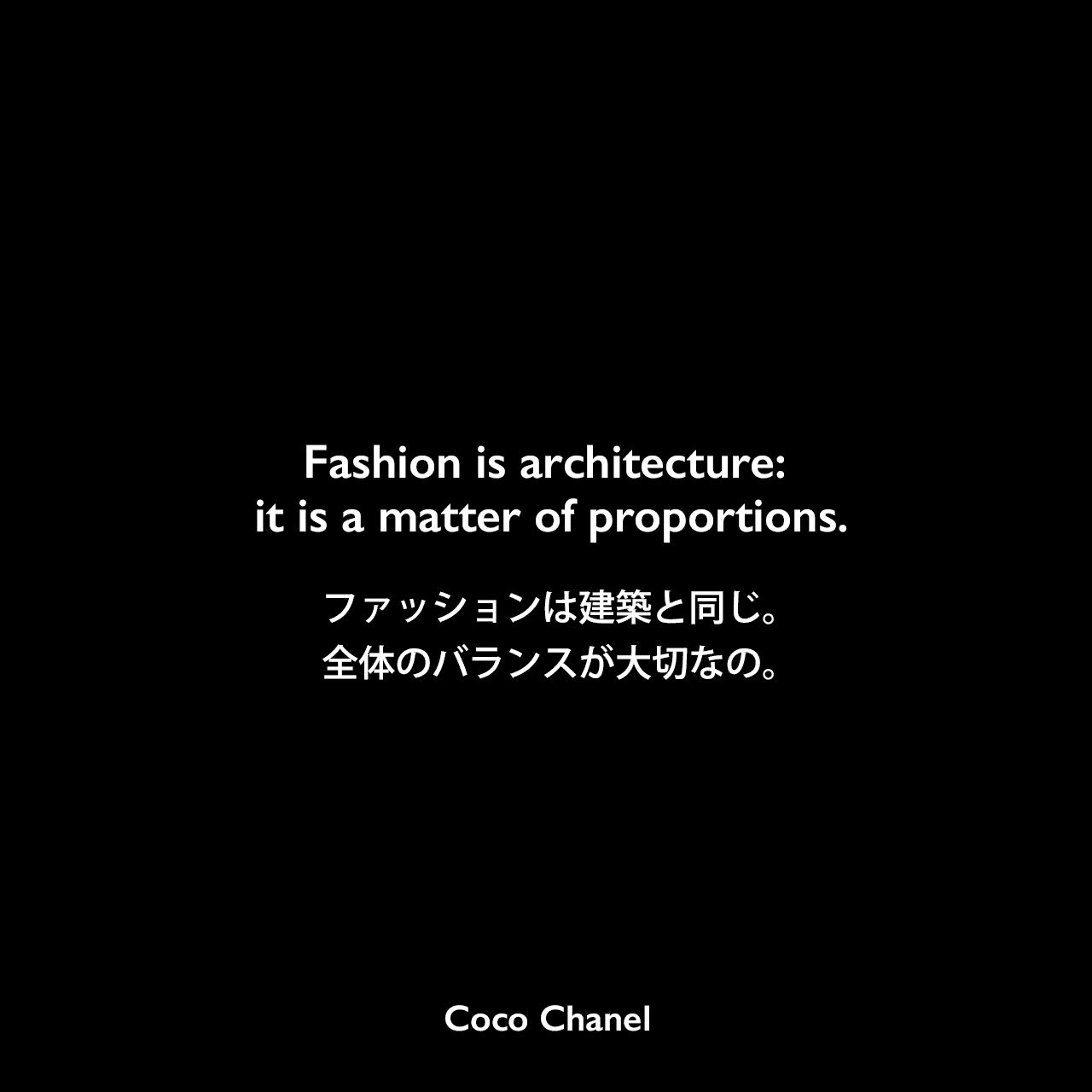 Fashion is architecture: it is a matter of proportions.ファッションは建築と同じ。全体のバランスが大切なの。- マルセル・ヘードリッヒの本「Coco Chanel : Her Life, Her Secrets」よりCoco Chanel