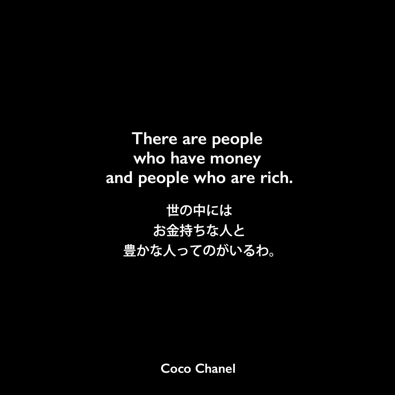 There are people who have money and people who are rich.世の中には、お金持ちな人と豊かな人ってのがいるわ。Coco Chanel