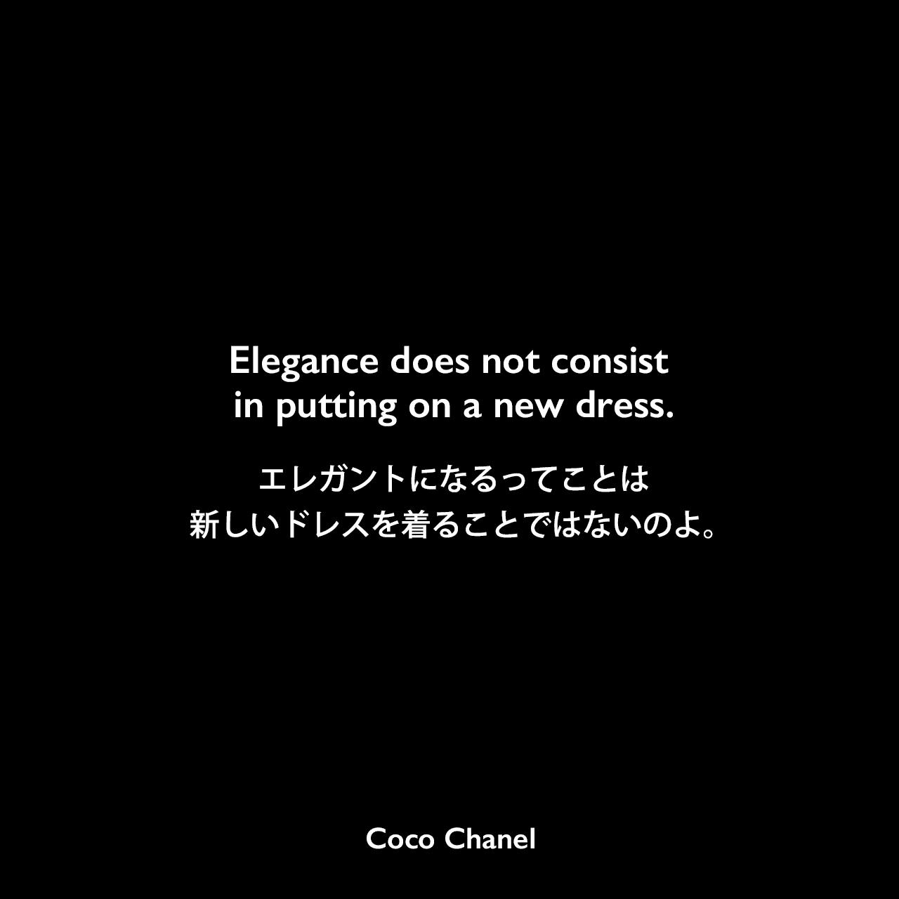 Elegance does not consist in putting on a new dress.エレガントになるってことは、新しいドレスを着ることではないのよ。Coco Chanel