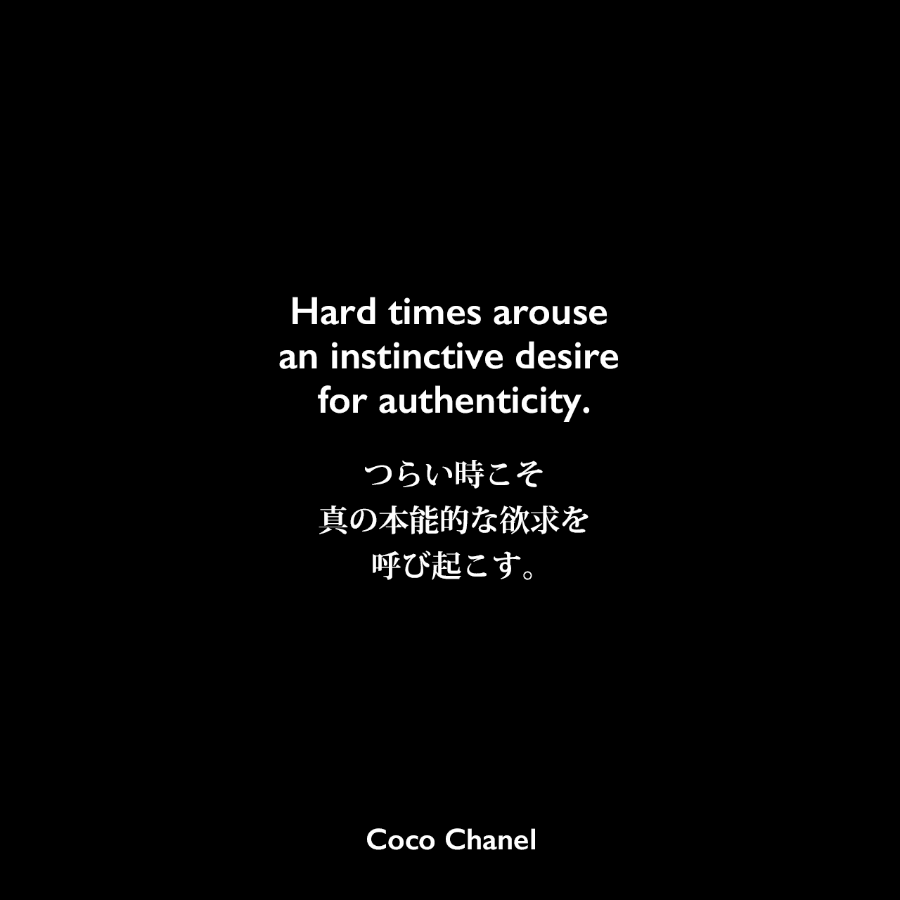 Hard times arouse an instinctive desire for authenticity.つらい時こそ、真の本能的な欲求を呼び起こす。Coco Chanel