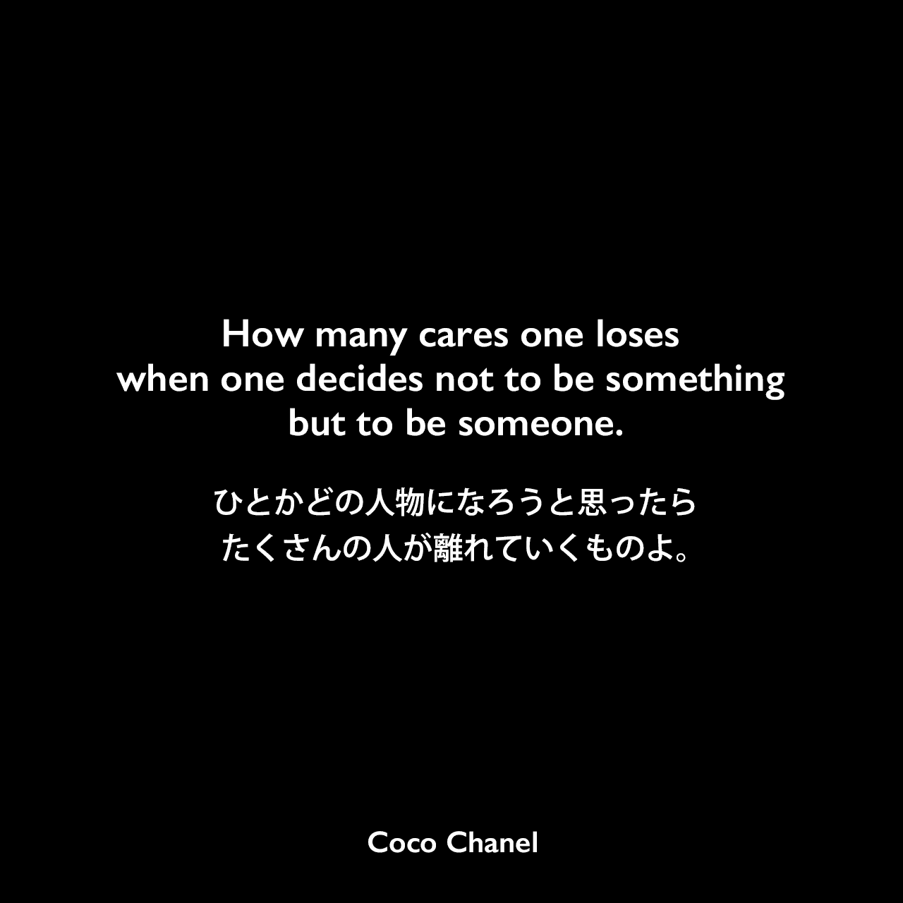 How many cares one loses when one decides not to be something but to be someone.ひとかどの人物になろうと思ったら、たくさんの人が離れていくものよ。- ジェームス・B・シンプソンの本「Contemporary Quotations‎」よりCoco Chanel