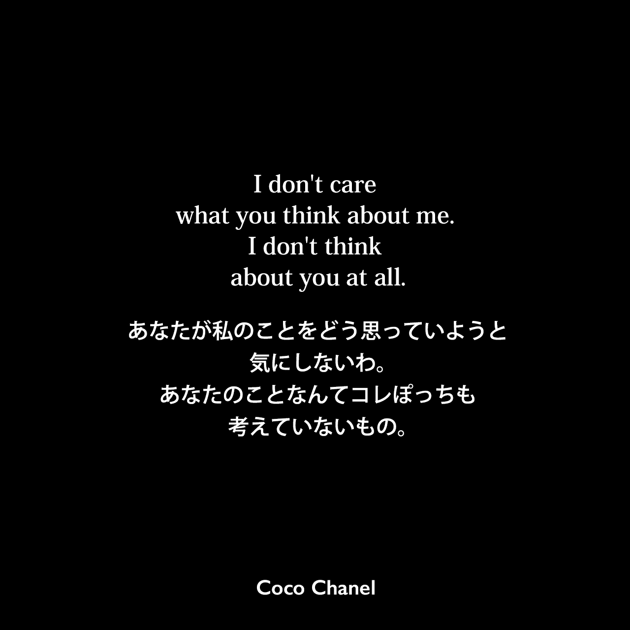 I don't care what you think about me. I don't think about you at all.あなたが私のことをどう思っていようと気にしないわ。あなたのことなんてコレぽっちも考えていないもの。Coco Chanel