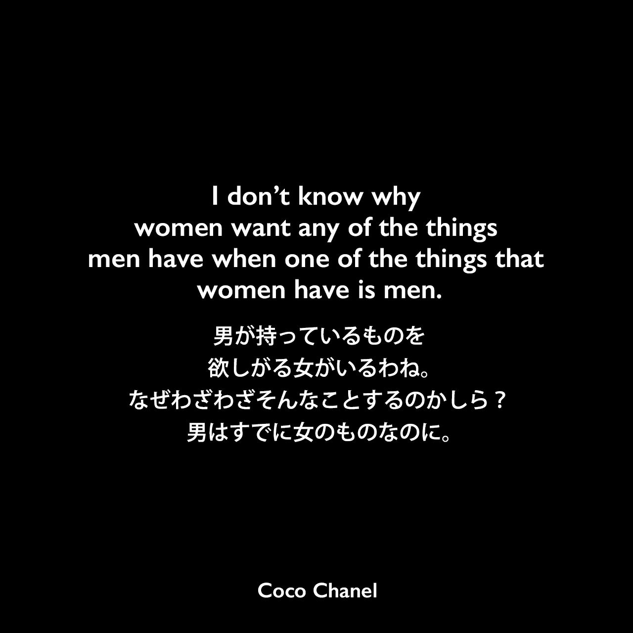I don't know why women want any of the things men have when one of the things that women have is men.男が持っているものを欲しがる女がいるわね。なぜわざわざそんなことするのかしら?男はすでに女のものなのに。Coco Chanel