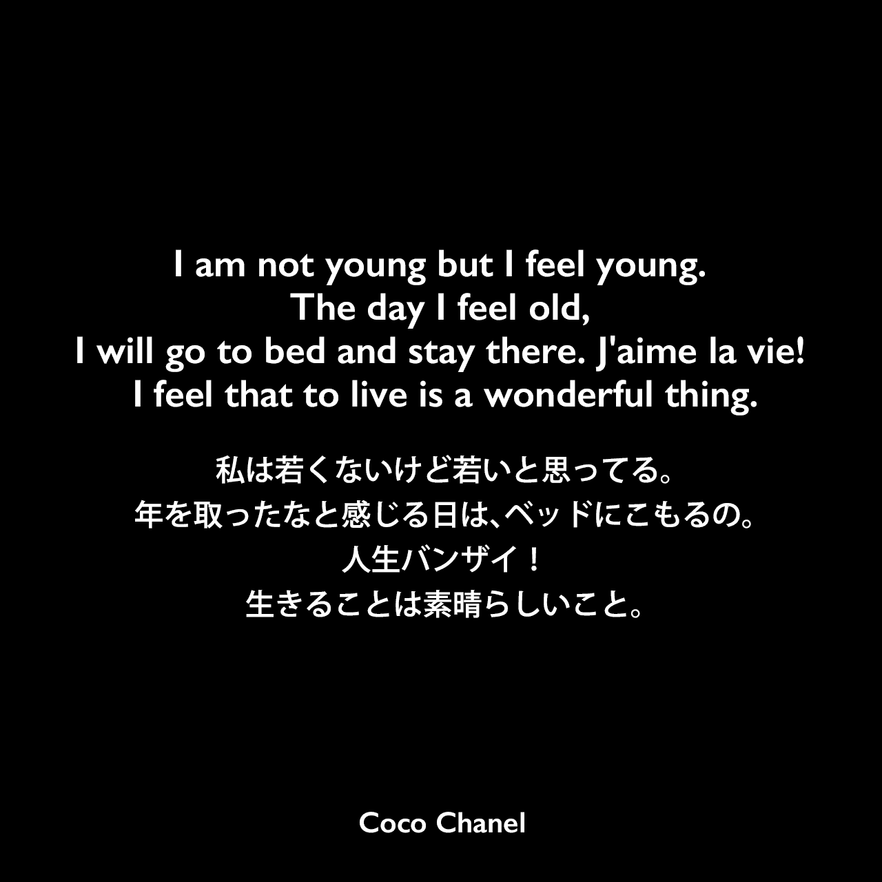 I am not young but I feel young. The day I feel old, I will go to bed and stay there. J'aime la vie! I feel that to live is a wonderful thing.私は若くないけど若いと思ってる。年を取ったなと感じる日は、ベッドにこもるの。人生バンザイ!生きることは素晴らしいこと。Coco Chanel